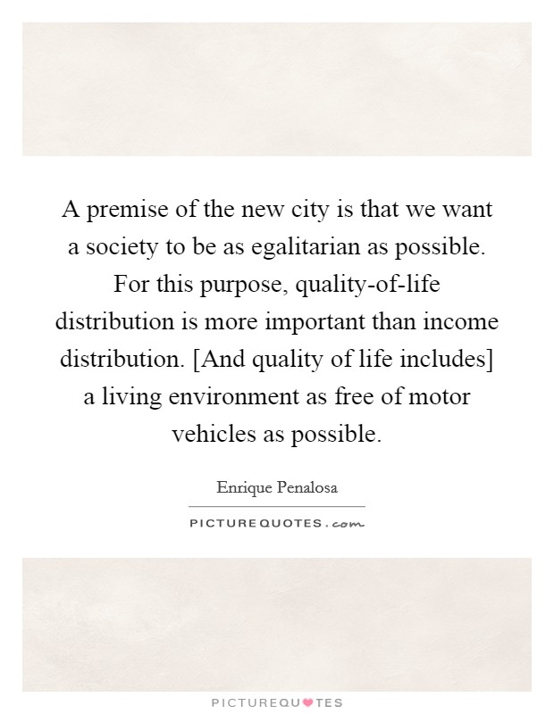A premise of the new city is that we want a society to be as egalitarian as possible. For this purpose, quality-of-life distribution is more important than income distribution. [And quality of life includes] a living environment as free of motor vehicles as possible Picture Quote #1