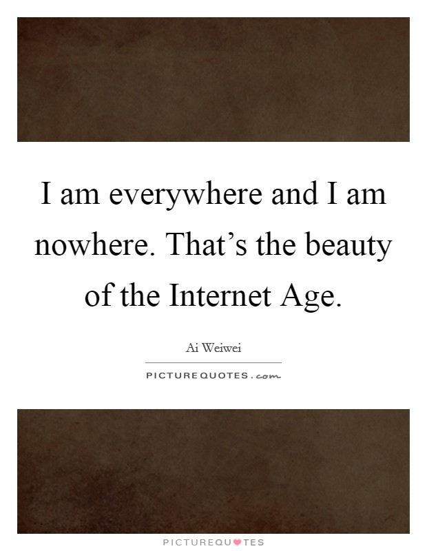 I am everywhere and I am nowhere. That's the beauty of the Internet Age Picture Quote #1