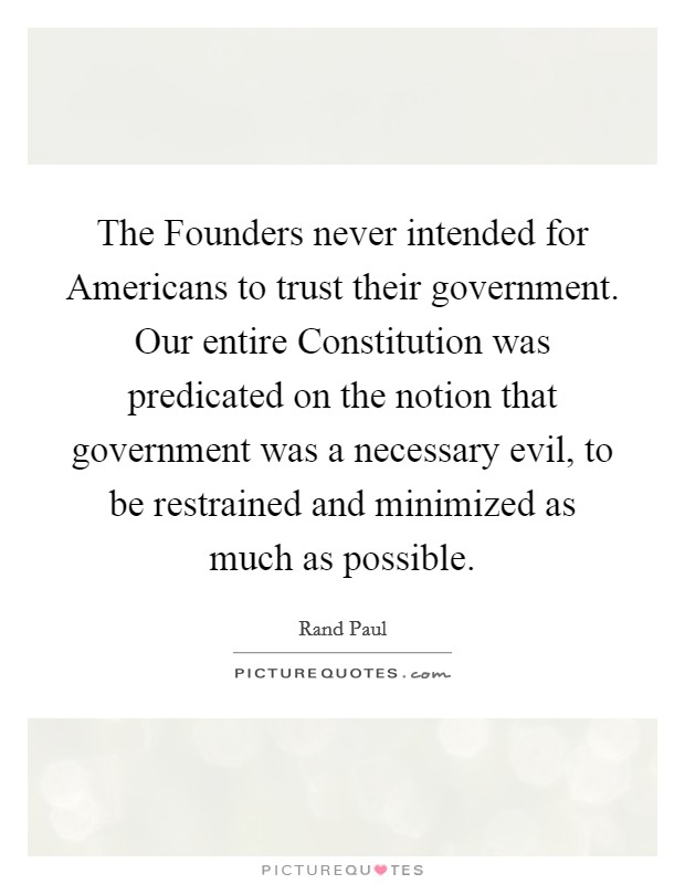 The Founders never intended for Americans to trust their government. Our entire Constitution was predicated on the notion that government was a necessary evil, to be restrained and minimized as much as possible Picture Quote #1