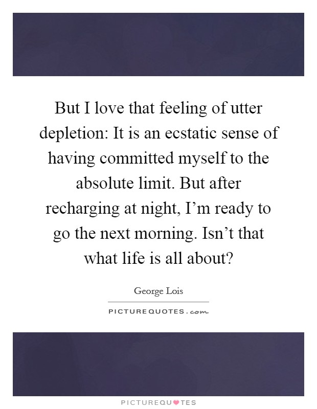 But I love that feeling of utter depletion: It is an ecstatic sense of having committed myself to the absolute limit. But after recharging at night, I'm ready to go the next morning. Isn't that what life is all about? Picture Quote #1