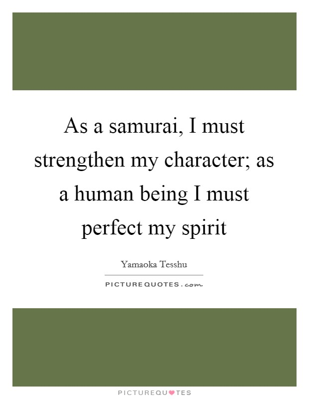 As a samurai, I must strengthen my character; as a human being I must perfect my spirit Picture Quote #1