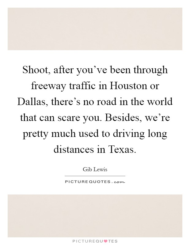 Shoot, after you've been through freeway traffic in Houston or Dallas, there's no road in the world that can scare you. Besides, we're pretty much used to driving long distances in Texas Picture Quote #1
