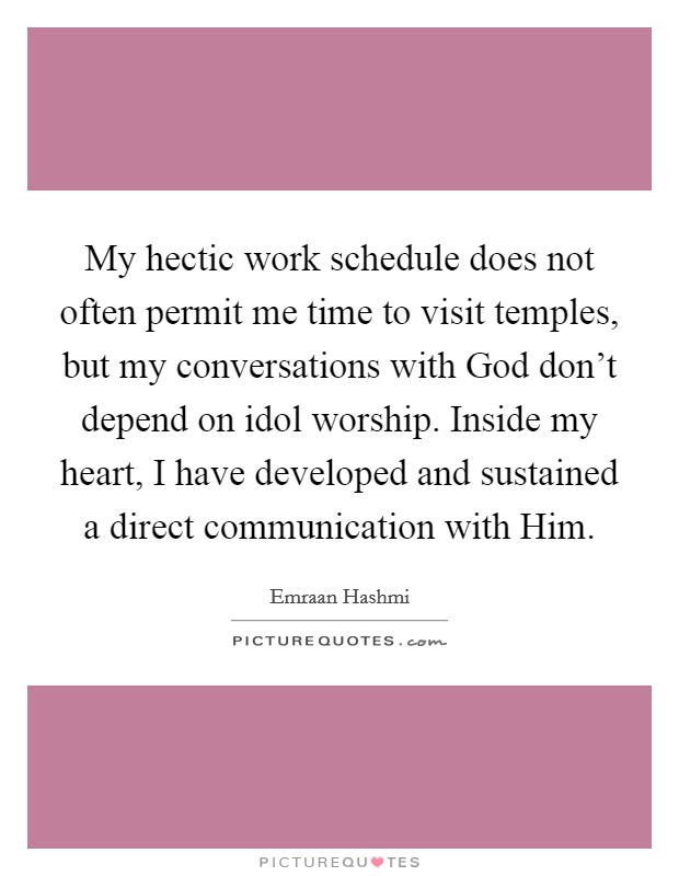 My hectic work schedule does not often permit me time to visit temples, but my conversations with God don't depend on idol worship. Inside my heart, I have developed and sustained a direct communication with Him Picture Quote #1