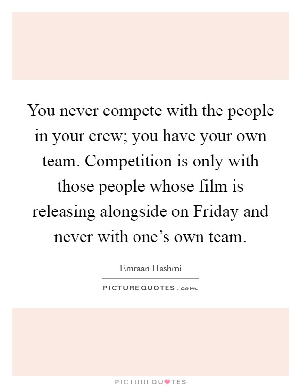 You never compete with the people in your crew; you have your own team. Competition is only with those people whose film is releasing alongside on Friday and never with one's own team Picture Quote #1