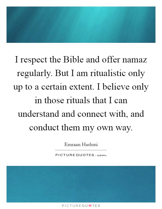 I respect the Bible and offer namaz regularly. But I am ritualistic only up to a certain extent. I believe only in those rituals that I can understand and connect with, and conduct them my own way Picture Quote #1