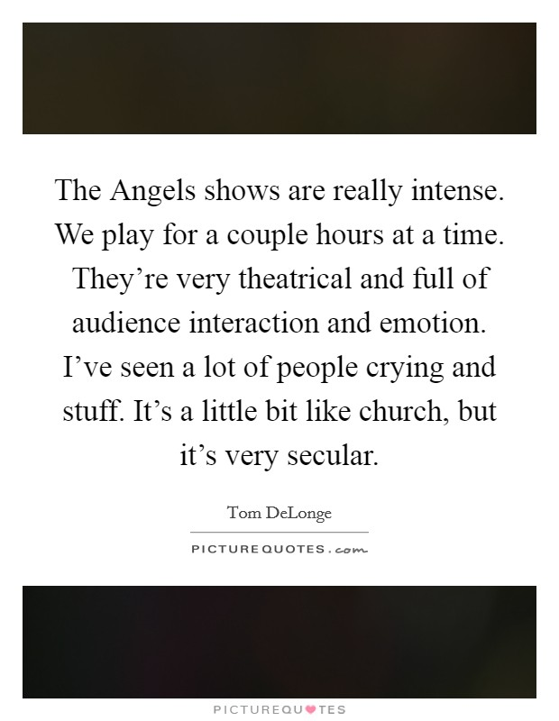 The Angels shows are really intense. We play for a couple hours at a time. They're very theatrical and full of audience interaction and emotion. I've seen a lot of people crying and stuff. It's a little bit like church, but it's very secular Picture Quote #1