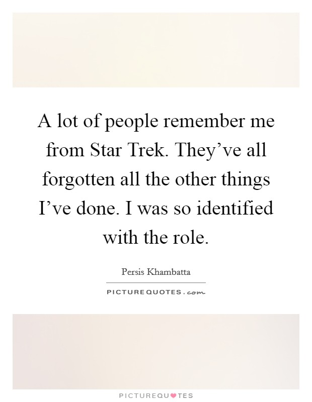 A lot of people remember me from Star Trek. They've all forgotten all the other things I've done. I was so identified with the role Picture Quote #1