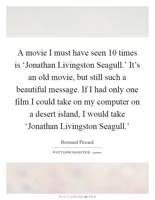 A movie I must have seen 10 times is 'Jonathan Livingston Seagull.' It's an old movie, but still such a beautiful message. If I had only one film I could take on my computer on a desert island, I would take 'Jonathan Livingston Seagull.' Picture Quote #1