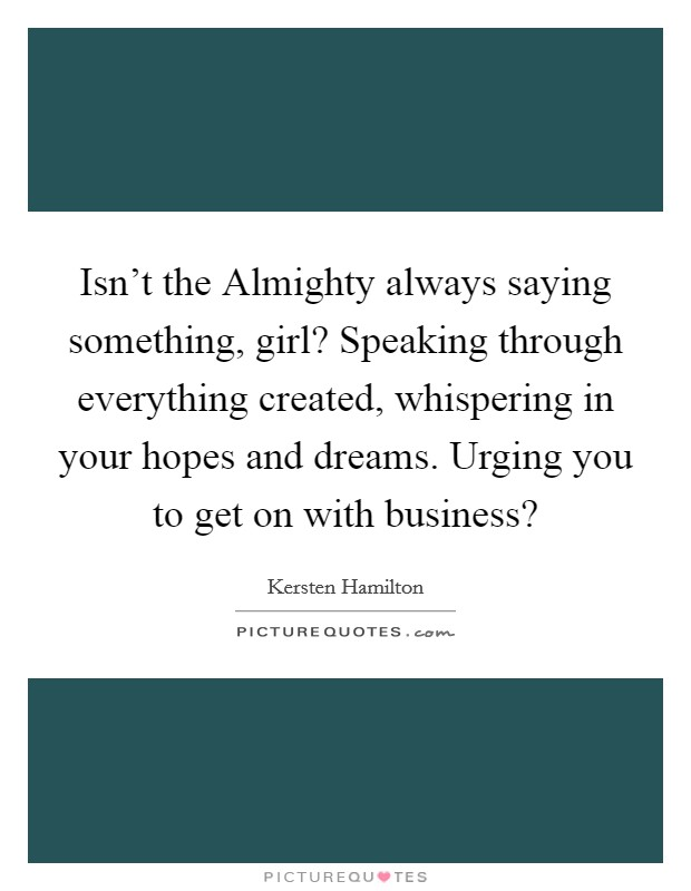 Isn't the Almighty always saying something, girl? Speaking through everything created, whispering in your hopes and dreams. Urging you to get on with business? Picture Quote #1