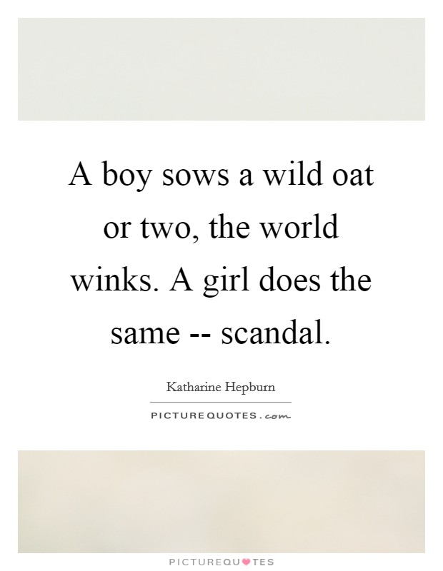 A boy sows a wild oat or two, the world winks. A girl does the same -- scandal Picture Quote #1