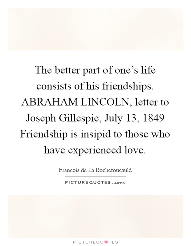 The better part of one's life consists of his friendships. ABRAHAM LINCOLN, letter to Joseph Gillespie, July 13, 1849 Friendship is insipid to those who have experienced love Picture Quote #1