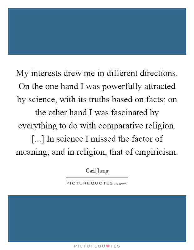 My interests drew me in different directions. On the one hand I was powerfully attracted by science, with its truths based on facts; on the other hand I was fascinated by everything to do with comparative religion. [...] In science I missed the factor of meaning; and in religion, that of empiricism Picture Quote #1