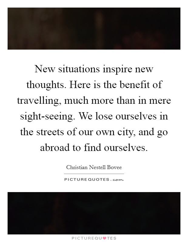 New situations inspire new thoughts. Here is the benefit of travelling, much more than in mere sight-seeing. We lose ourselves in the streets of our own city, and go abroad to find ourselves Picture Quote #1
