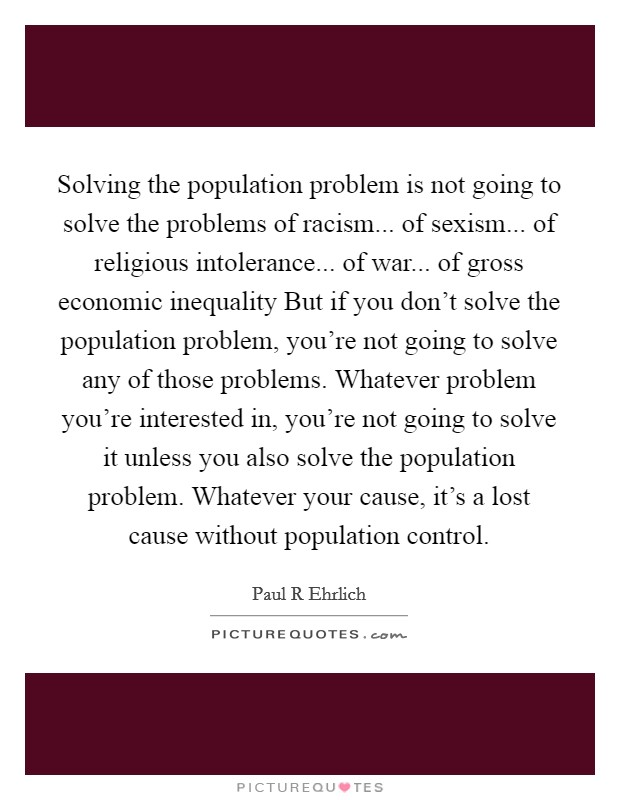 Solving the population problem is not going to solve the problems of racism... of sexism... of religious intolerance... of war... of gross economic inequality But if you don't solve the population problem, you're not going to solve any of those problems. Whatever problem you're interested in, you're not going to solve it unless you also solve the population problem. Whatever your cause, it's a lost cause without population control Picture Quote #1
