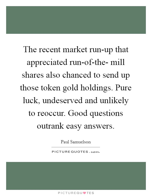 The recent market run-up that appreciated run-of-the- mill shares also chanced to send up those token gold holdings. Pure luck, undeserved and unlikely to reoccur. Good questions outrank easy answers Picture Quote #1