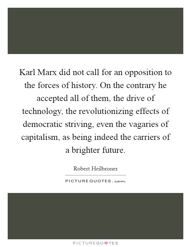 Karl Marx did not call for an opposition to the forces of history. On the contrary he accepted all of them, the drive of technology, the revolutionizing effects of democratic striving, even the vagaries of capitalism, as being indeed the carriers of a brighter future Picture Quote #1
