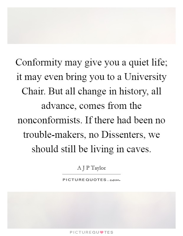 Conformity may give you a quiet life; it may even bring you to a University Chair. But all change in history, all advance, comes from the nonconformists. If there had been no trouble-makers, no Dissenters, we should still be living in caves Picture Quote #1