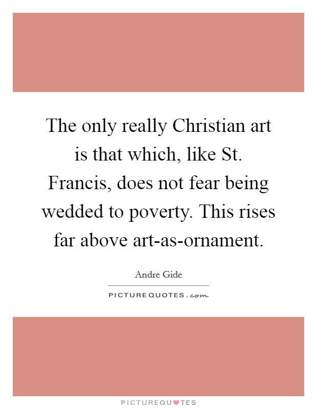 The only really Christian art is that which, like St. Francis, does not fear being wedded to poverty. This rises far above art-as-ornament Picture Quote #1
