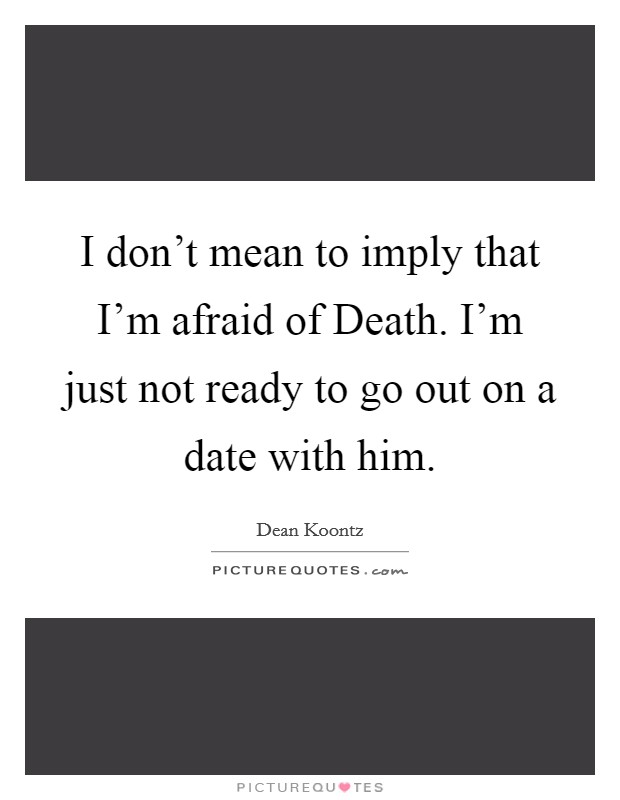 I don't mean to imply that I'm afraid of Death. I'm just not ready to go out on a date with him Picture Quote #1