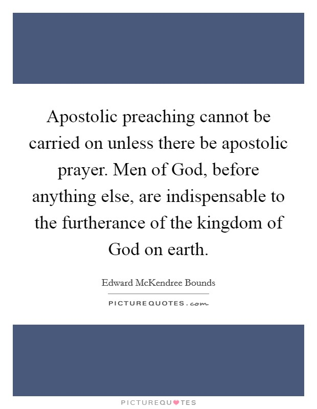 Apostolic preaching cannot be carried on unless there be apostolic prayer. Men of God, before anything else, are indispensable to the furtherance of the kingdom of God on earth Picture Quote #1