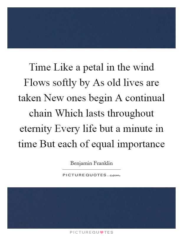 Time Like a petal in the wind Flows softly by As old lives are taken New ones begin A continual chain Which lasts throughout eternity Every life but a minute in time But each of equal importance Picture Quote #1