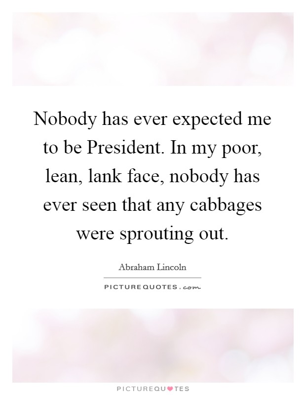 Nobody has ever expected me to be President. In my poor, lean, lank face, nobody has ever seen that any cabbages were sprouting out Picture Quote #1