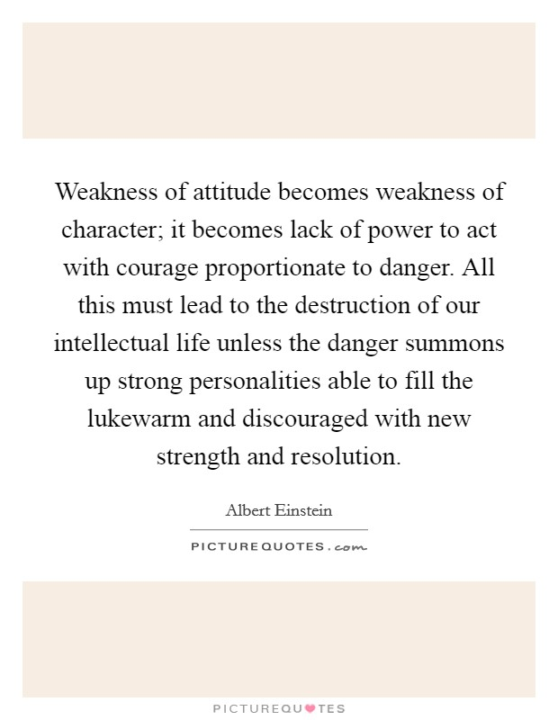 Weakness of attitude becomes weakness of character; it becomes lack of power to act with courage proportionate to danger. All this must lead to the destruction of our intellectual life unless the danger summons up strong personalities able to fill the lukewarm and discouraged with new strength and resolution Picture Quote #1