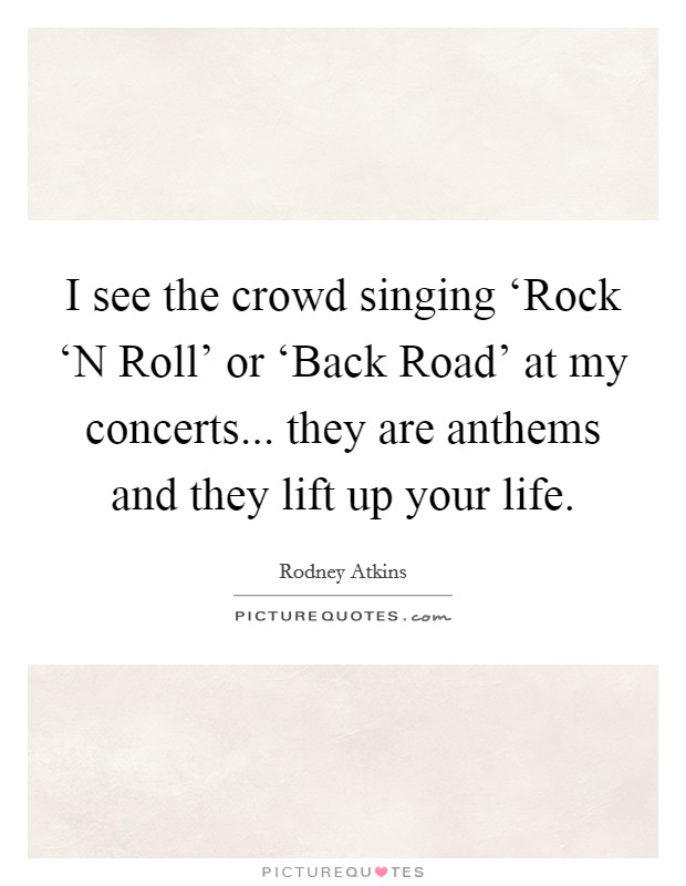 I see the crowd singing 'Rock 'N Roll' or 'Back Road' at my concerts... they are anthems and they lift up your life Picture Quote #1