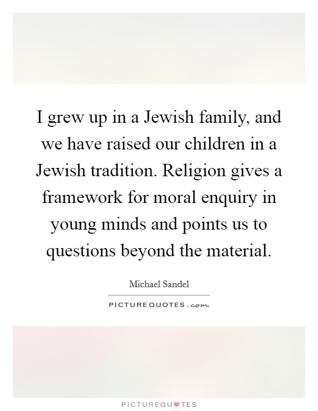 I grew up in a Jewish family, and we have raised our children in a Jewish tradition. Religion gives a framework for moral enquiry in young minds and points us to questions beyond the material Picture Quote #1