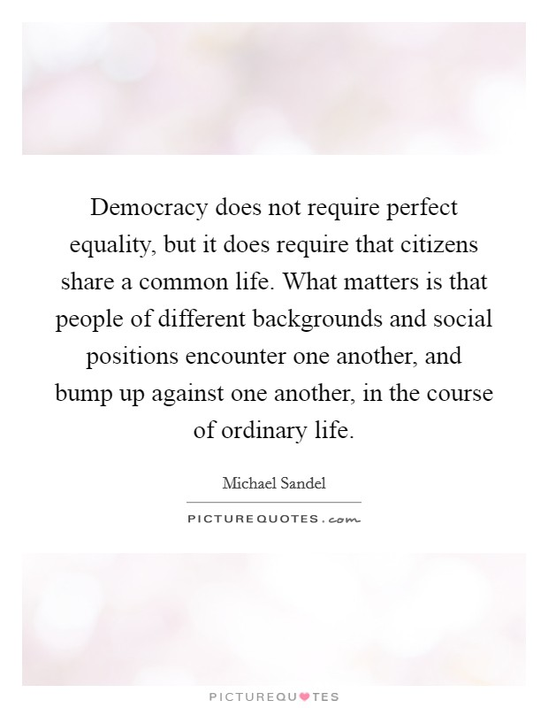 Democracy does not require perfect equality, but it does require that citizens share a common life. What matters is that people of different backgrounds and social positions encounter one another, and bump up against one another, in the course of ordinary life Picture Quote #1