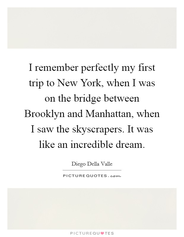 I remember perfectly my first trip to New York, when I was on the bridge between Brooklyn and Manhattan, when I saw the skyscrapers. It was like an incredible dream Picture Quote #1