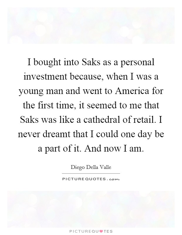 I bought into Saks as a personal investment because, when I was a young man and went to America for the first time, it seemed to me that Saks was like a cathedral of retail. I never dreamt that I could one day be a part of it. And now I am Picture Quote #1