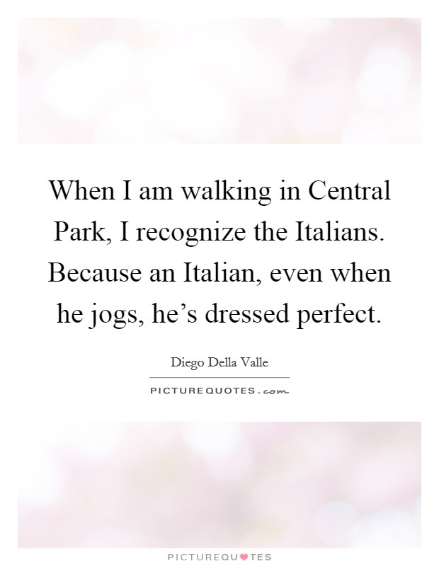 When I am walking in Central Park, I recognize the Italians. Because an Italian, even when he jogs, he's dressed perfect Picture Quote #1