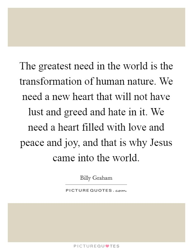 The greatest need in the world is the transformation of human nature. We need a new heart that will not have lust and greed and hate in it. We need a heart filled with love and peace and joy, and that is why Jesus came into the world Picture Quote #1