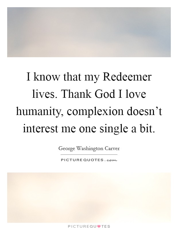 I know that my Redeemer lives. Thank God I love humanity, complexion doesn't interest me one single a bit Picture Quote #1