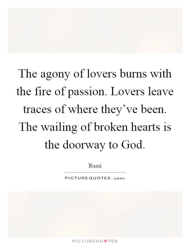 The agony of lovers burns with the fire of passion. Lovers leave traces of where they've been. The wailing of broken hearts is the doorway to God Picture Quote #1