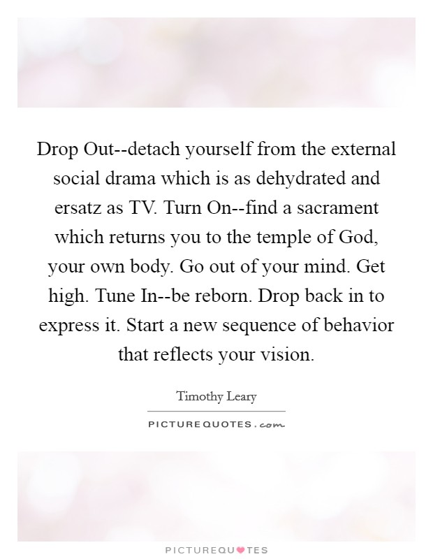 Drop Out--detach yourself from the external social drama which is as dehydrated and ersatz as TV. Turn On--find a sacrament which returns you to the temple of God, your own body. Go out of your mind. Get high. Tune In--be reborn. Drop back in to express it. Start a new sequence of behavior that reflects your vision Picture Quote #1