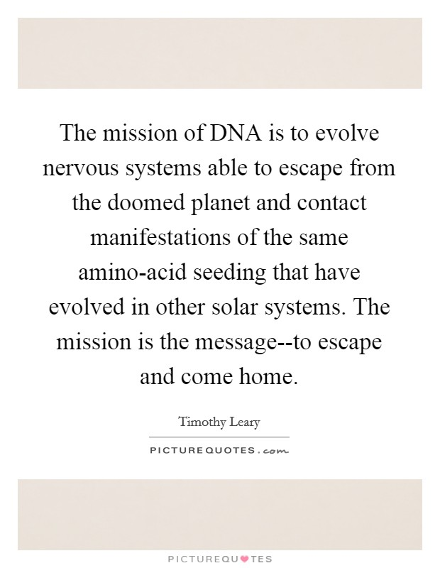 The mission of DNA is to evolve nervous systems able to escape from the doomed planet and contact manifestations of the same amino-acid seeding that have evolved in other solar systems. The mission is the message--to escape and come home Picture Quote #1