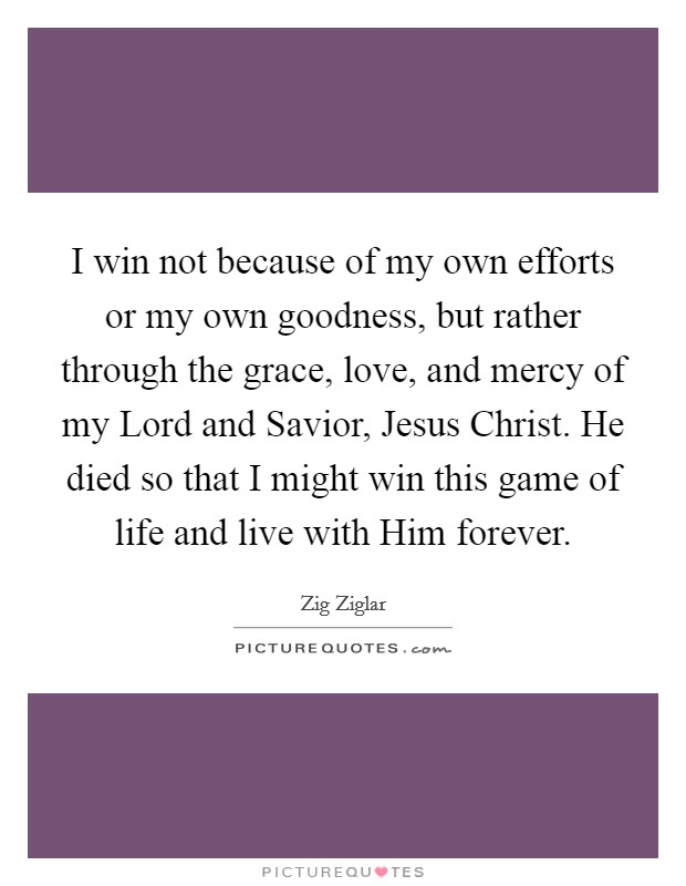 I win not because of my own efforts or my own goodness, but rather through the grace, love, and mercy of my Lord and Savior, Jesus Christ. He died so that I might win this game of life and live with Him forever Picture Quote #1