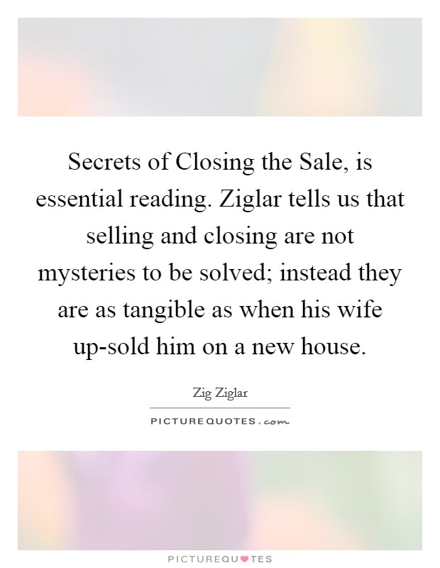 Secrets of Closing the Sale, is essential reading. Ziglar tells us that selling and closing are not mysteries to be solved; instead they are as tangible as when his wife up-sold him on a new house Picture Quote #1