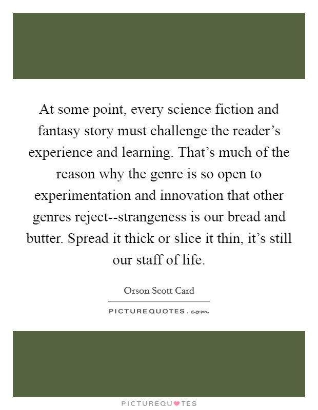 At some point, every science fiction and fantasy story must challenge the reader's experience and learning. That's much of the reason why the genre is so open to experimentation and innovation that other genres reject--strangeness is our bread and butter. Spread it thick or slice it thin, it's still our staff of life Picture Quote #1