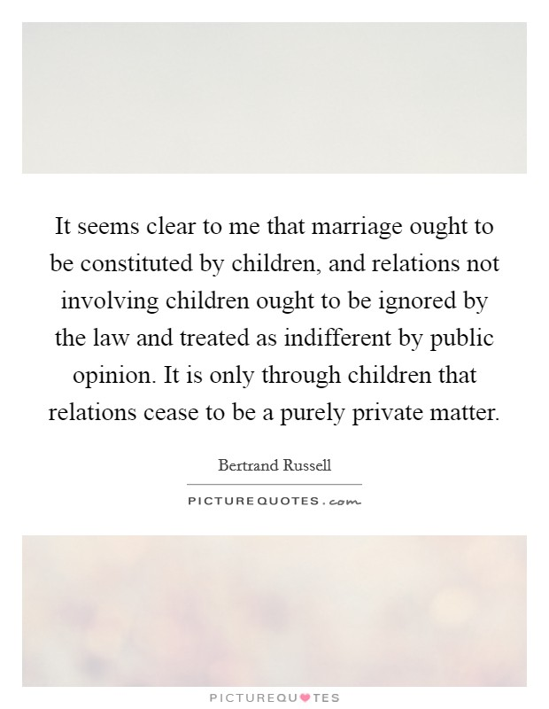It seems clear to me that marriage ought to be constituted by children, and relations not involving children ought to be ignored by the law and treated as indifferent by public opinion. It is only through children that relations cease to be a purely private matter Picture Quote #1