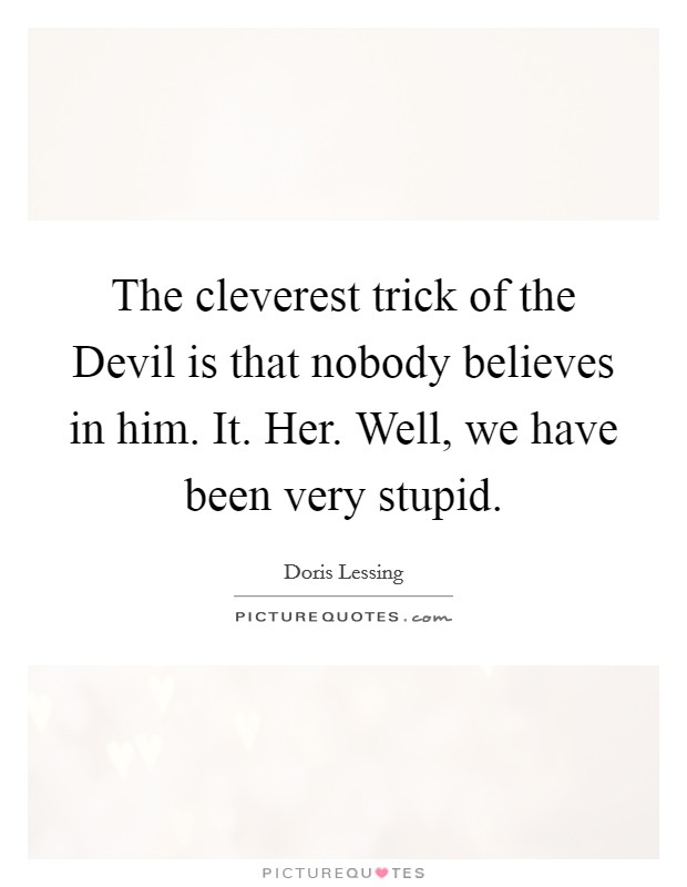 The cleverest trick of the Devil is that nobody believes in him. It. Her. Well, we have been very stupid Picture Quote #1