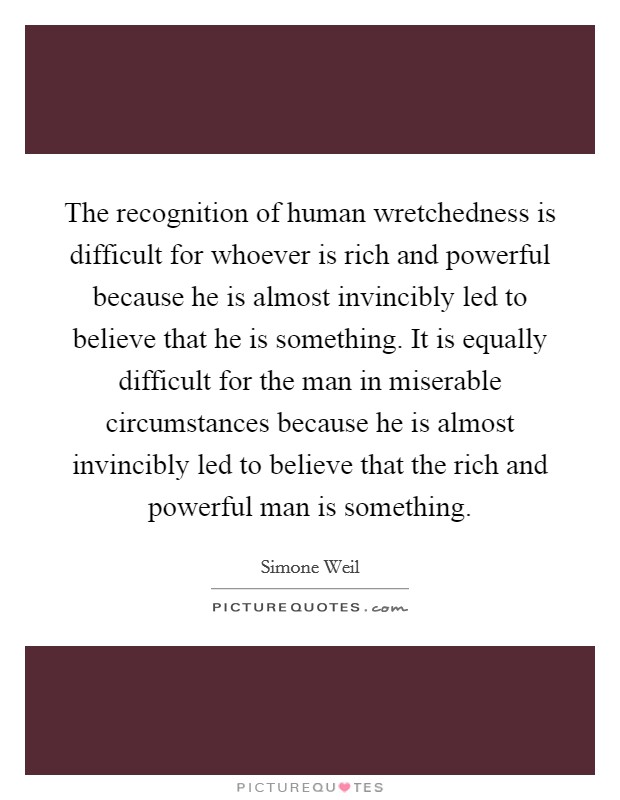 The recognition of human wretchedness is difficult for whoever is rich and powerful because he is almost invincibly led to believe that he is something. It is equally difficult for the man in miserable circumstances because he is almost invincibly led to believe that the rich and powerful man is something Picture Quote #1