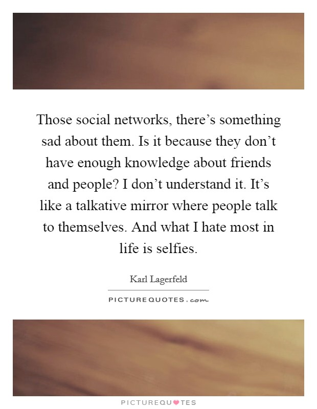 Those social networks, there's something sad about them. Is it because they don't have enough knowledge about friends and people? I don't understand it. It's like a talkative mirror where people talk to themselves. And what I hate most in life is selfies Picture Quote #1