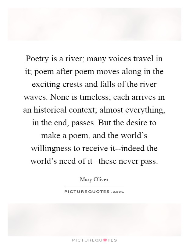 Poetry is a river; many voices travel in it; poem after poem moves along in the exciting crests and falls of the river waves. None is timeless; each arrives in an historical context; almost everything, in the end, passes. But the desire to make a poem, and the world's willingness to receive it--indeed the world's need of it--these never pass Picture Quote #1