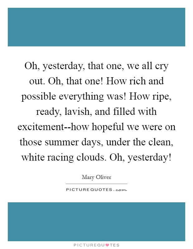 Oh, yesterday, that one, we all cry out. Oh, that one! How rich and possible everything was! How ripe, ready, lavish, and filled with excitement--how hopeful we were on those summer days, under the clean, white racing clouds. Oh, yesterday! Picture Quote #1