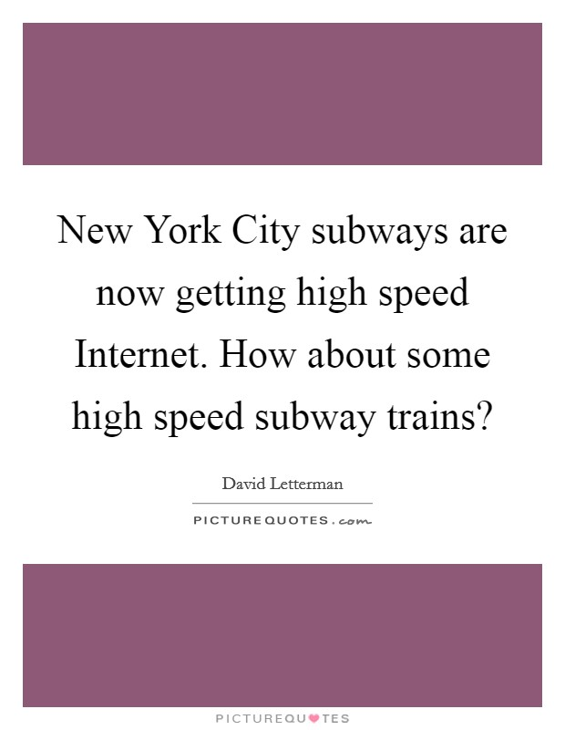 New York City subways are now getting high speed Internet. How about some high speed subway trains? Picture Quote #1