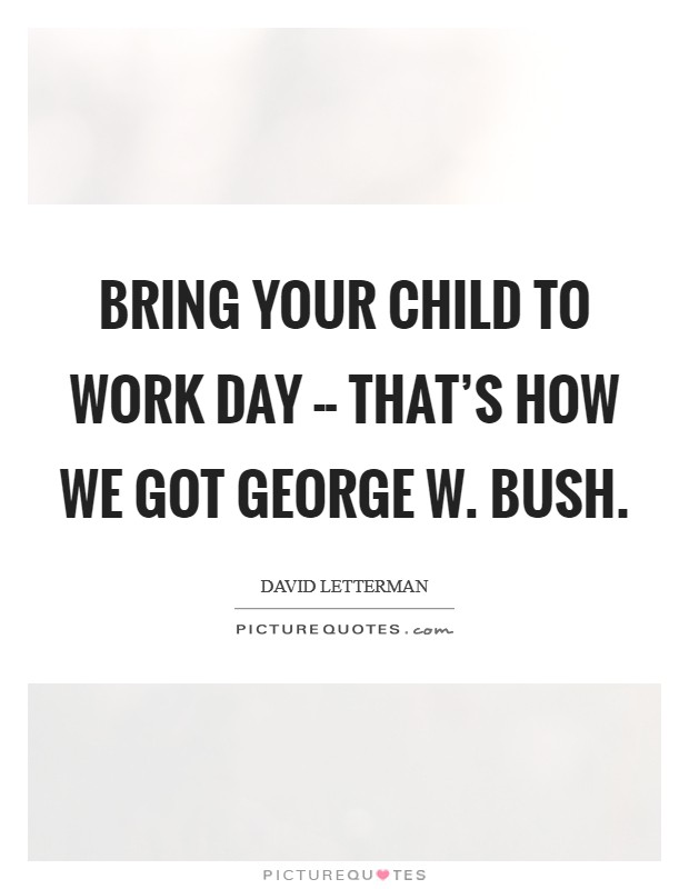 Bring Your Child to Work Day -- that's how we got George W. Bush Picture Quote #1