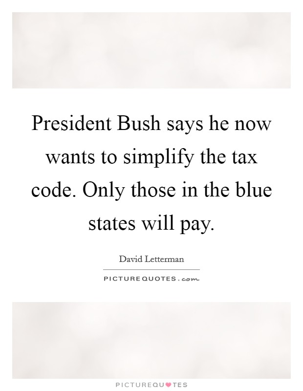President Bush says he now wants to simplify the tax code. Only those in the blue states will pay Picture Quote #1